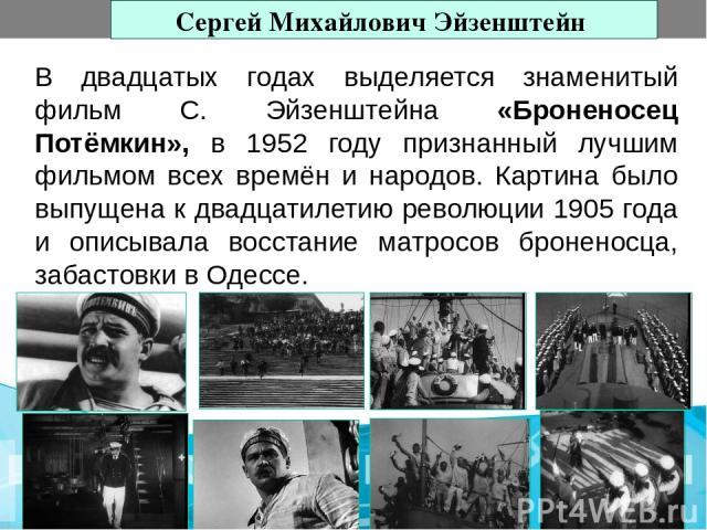 В двадцатых годах выделяется знаменитый фильм С. Эйзенштейна «Броненосец Потёмкин», в 1952 году признанный лучшим фильмом всех времён и народов. Картина было выпущена к двадцатилетию революции 1905 года и описывала восстание матросов броненосца, заб…