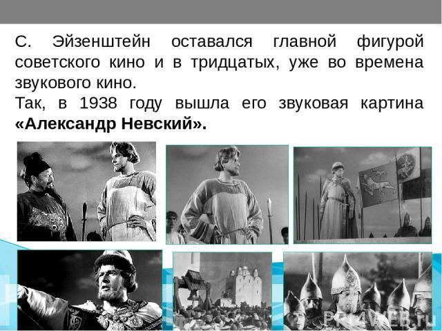 С. Эйзенштейн оставался главной фигурой советского кино и в тридцатых, уже во времена звукового кино. Так, в 1938 году вышла его звуковая картина «Александр Невский».