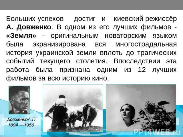Больших успехов достиг и киевский режиссёр А. Довженко. В одном из его лучших фильмов - «Земля» - оригинальным новаторским языком была экранизирована вся многострадальная история украинской земли вплоть до трагических событий текущего столетия. Впос…