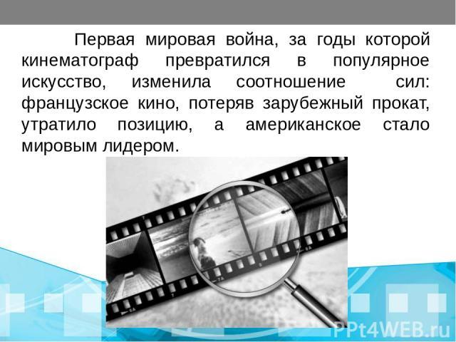 Первая мировая война, за годы которой кинематограф превратился в популярное искусство, изменила соотношение сил: французское кино, потеряв зарубежный прокат, утратило позицию, а американское стало мировым лидером.