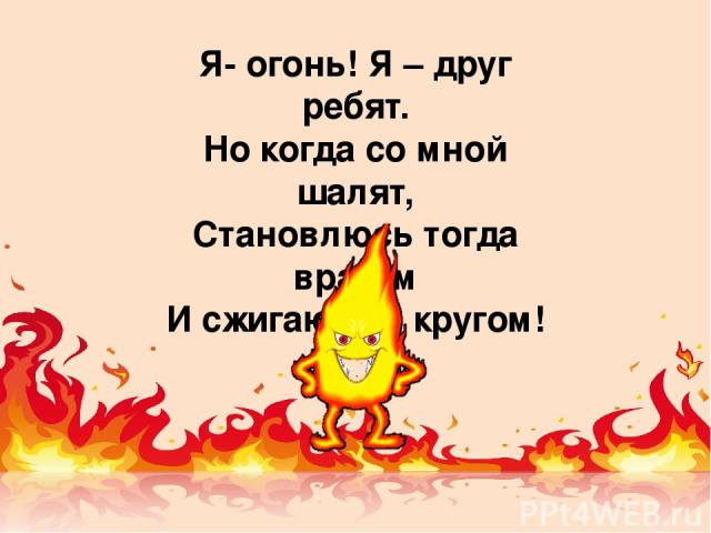 Я- огонь! Я – друг ребят. Но когда со мной шалят, Становлюсь тогда врагом И сжигаю все кругом!