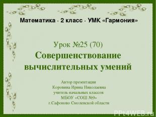 Урок №25 (70) Совершенствование вычислительных умений Автор презентации Коровина