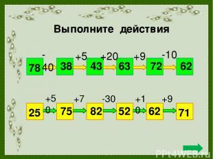 Выполните действия 78 62 - 40 +5 +20 +9 -10 38 43 63 72 25 71 +50 +7 -30 +10 +9
