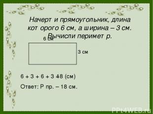 Начерти прямоугольник, длина которого 6 см, а ширина – 3 см. Вычисли периметр. 6