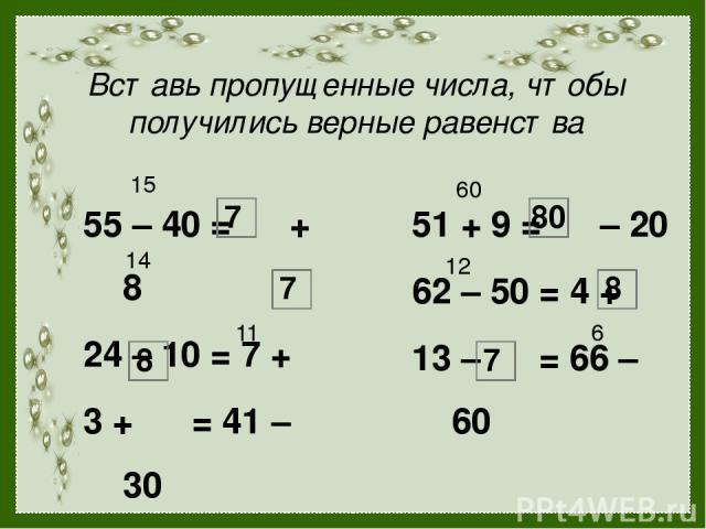 Вставь пропущенные числа, чтобы получились верные равенства 55 – 40 = + 8 24 – 10 = 7 + 3 + = 41 – 30 51 + 9 = – 20 62 – 50 = 4 + 13 – = 66 – 60 15 7 14 7 11 8 60 80 12 8 6 7
