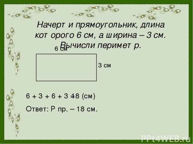 Начерти прямоугольник, длина которого 6 см, а ширина – 3 см. Вычисли периметр. 6 см 3 см 6 + 3 + 6 + 3 = 18 (см) Ответ: Р пр. – 18 см.