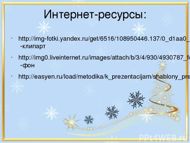 Интернет-ресурсы: http://img-fotki.yandex.ru/get/6516/108950446.137/0_d1aa0_9120230e_XL -клипарт http://img0.liveinternet.ru/images/attach/b/3/4/930/4930787_fonf27.gif -фон http://easyen.ru/load/metodika/k_prezentacijam/shablony_prezentacij_skoro_zi…