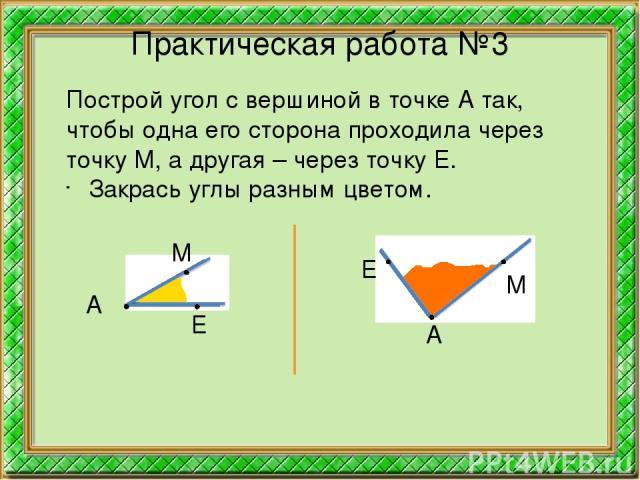 Практическая работа №3 Построй угол с вершиной в точке А так, чтобы одна его сторона проходила через точку М, а другая – через точку Е. Закрась углы разным цветом. А М А Е М Е