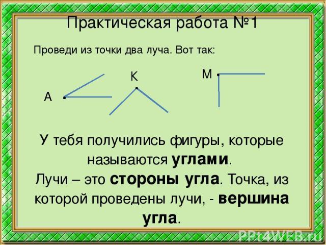 Практическая работа №1 Проведи из точки два луча. Вот так: А К М У тебя получились фигуры, которые называются углами. Лучи – это стороны угла. Точка, из которой проведены лучи, - вершина угла.