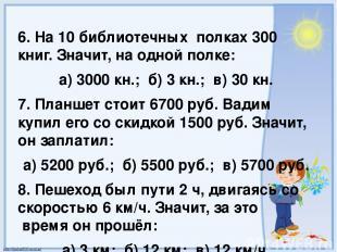 6. На 10 библиотечных полках 300 книг. Значит, на одной полке: а) 3000 кн.; б) 3