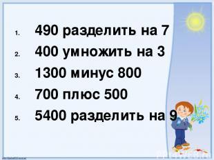 490 разделить на 7 400 умножить на 3 1300 минус 800 700 плюс 500 5400 разделить