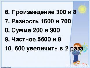 6. Произведение 300 и 8 7. Разность 1600 и 700 8. Сумма 200 и 900 9. Частное 560