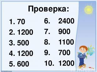 Проверка: 1. 70 2. 1200 3. 500 4. 1200 5. 600 6. 2400 7. 900 8. 1100 9. 700 10.