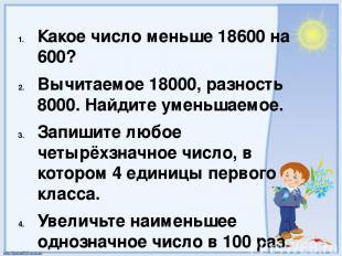 Какое число меньше 18600 на 600? Вычитаемое 18000, разность 8000. Найдите уменьш
