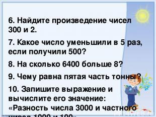6. Найдите произведение чисел 300 и 2. 7. Какое число уменьшили в 5 раз, если по