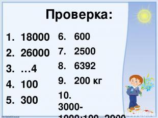 Проверка: 1. 18000 2. 26000 3. …4 4. 100 5. 300 6. 600 7. 2500 8. 6392 9. 200 кг