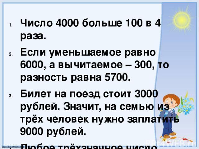 Число 4000 больше 100 в 4 раза. Если уменьшаемое равно 6000, а вычитаемое – 300, то разность равна 5700. Билет на поезд стоит 3000 рублей. Значит, на семью из трёх человек нужно заплатить 9000 рублей. Любое трёхзначное число меньше любого пятизначно…