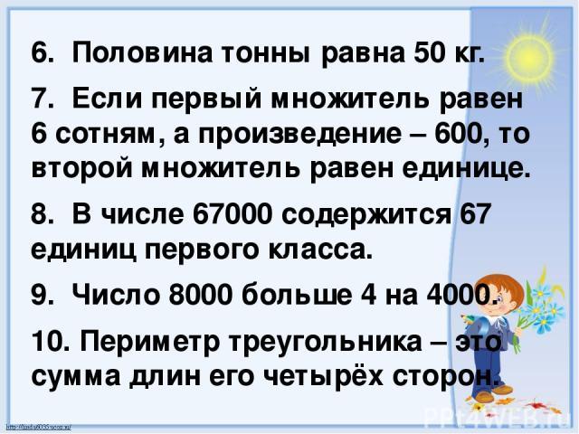 6. Половина тонны равна 50 кг. 7. Если первый множитель равен 6 сотням, а произведение – 600, то второй множитель равен единице. 8. В числе 67000 содержится 67 единиц первого класса. 9. Число 8000 больше 4 на 4000. 10. Периметр треугольника – это су…