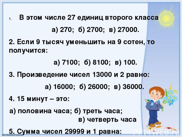 В этом числе 27 единиц второго класса а) 270; б) 2700; в) 27000. 2. Если 9 тысяч уменьшить на 9 сотен, то получится: а) 7100; б) 8100; в) 100. 3. Произведение чисел 13000 и 2 равно: а) 16000; б) 26000; в) 36000. 4. 15 минут – это: а) половина часа; …