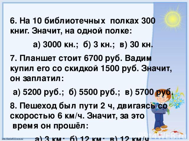 6. На 10 библиотечных полках 300 книг. Значит, на одной полке: а) 3000 кн.; б) 3 кн.; в) 30 кн. 7. Планшет стоит 6700 руб. Вадим купил его со скидкой 1500 руб. Значит, он заплатил: а) 5200 руб.; б) 5500 руб.; в) 5700 руб. 8. Пешеход был пути 2 ч, дв…