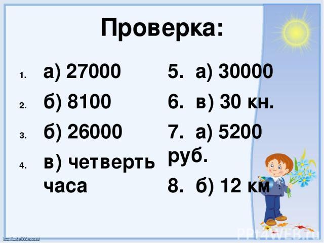 Проверка: а) 27000 б) 8100 б) 26000 в) четверть часа 5. а) 30000 6. в) 30 кн. 7. а) 5200 руб. 8. б) 12 км