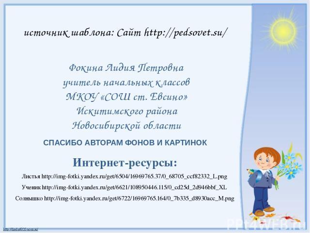СПАСИБО АВТОРАМ ФОНОВ И КАРТИНОК Интернет-ресурсы: Листья http://img-fotki.yandex.ru/get/6504/16969765.37/0_68705_ccf82332_L.png Ученик http://img-fotki.yandex.ru/get/6621/108950446.115/0_cd25d_2d946bbf_XL Солнышко http://img-fotki.yandex.ru/get/672…