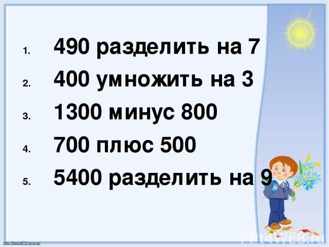 490 разделить на 7 400 умножить на 3 1300 минус 800 700 плюс 500 5400 разделить на 9