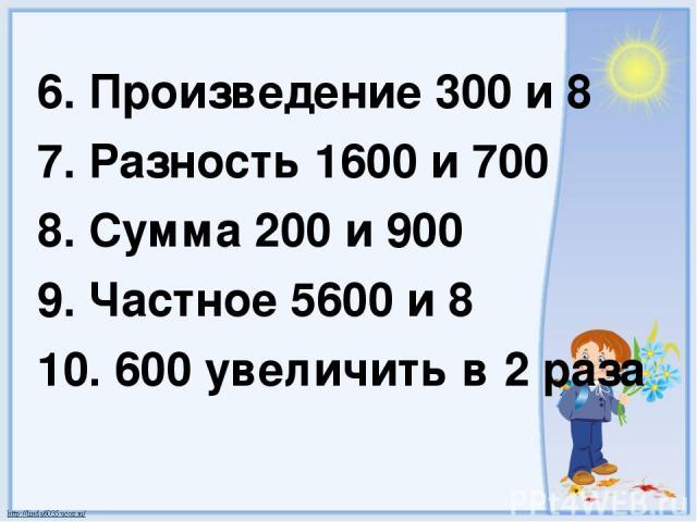 6. Произведение 300 и 8 7. Разность 1600 и 700 8. Сумма 200 и 900 9. Частное 5600 и 8 10. 600 увеличить в 2 раза