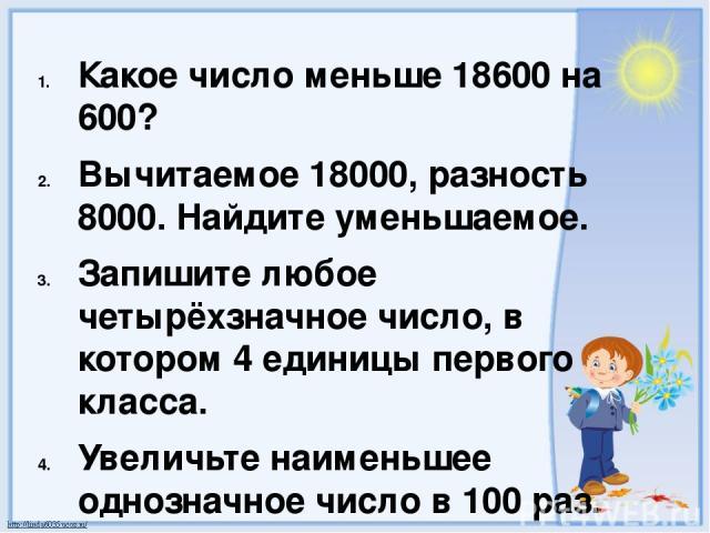 Какое число меньше 18600 на 600? Вычитаемое 18000, разность 8000. Найдите уменьшаемое. Запишите любое четырёхзначное число, в котором 4 единицы первого класса. Увеличьте наименьшее однозначное число в 100 раз. Во сколько раз 2100 больше 7?