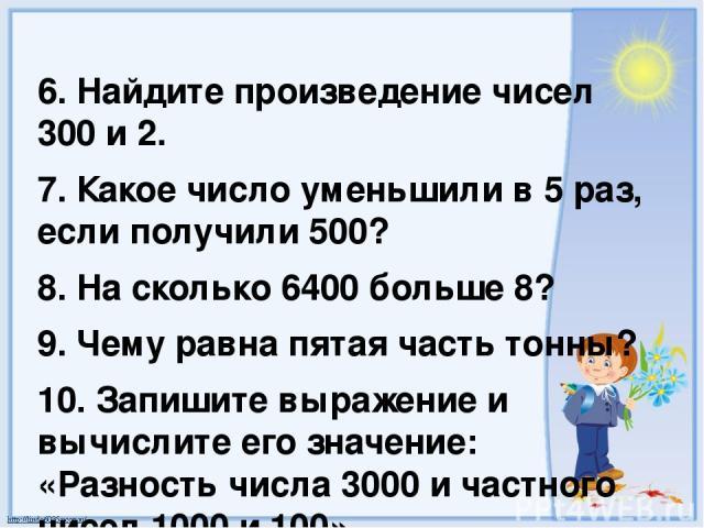 6. Найдите произведение чисел 300 и 2. 7. Какое число уменьшили в 5 раз, если получили 500? 8. На сколько 6400 больше 8? 9. Чему равна пятая часть тонны? 10. Запишите выражение и вычислите его значение: «Разность числа 3000 и частного чисел 1000 и 100».