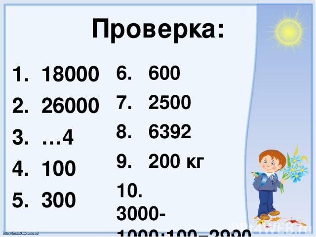 Проверка: 1. 18000 2. 26000 3. …4 4. 100 5. 300 6. 600 7. 2500 8. 6392 9. 200 кг 10. 3000-1000:100=2990