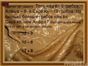 Прочитай задачу. Толя нашёл 9 грибов, Алёша – 8, а Серёжа – 12 грибов. На скольк