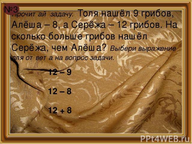 Прочитай задачу. Толя нашёл 9 грибов, Алёша – 8, а Серёжа – 12 грибов. На сколько больше грибов нашёл Серёжа, чем Алёша? Выбери выражение для ответа на вопрос задачи. 12 – 9 12 – 8 12 + 8 №3