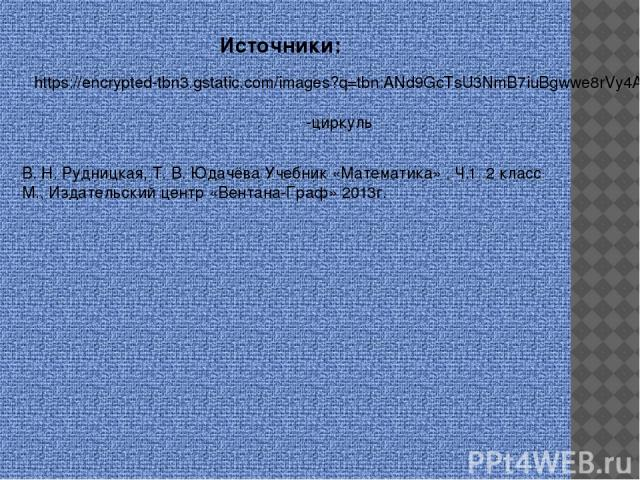 Источники: https://encrypted-tbn3.gstatic.com/images?q=tbn:ANd9GcTsU3NmB7iuBgwwe8rVy4A-HabwqGPnLaM-d0AedqhzjvkTeMvNdg -циркуль В. Н. Рудницкая, Т. В. Юдачёва Учебник «Математика» . Ч.1 2 класс М., Издательский центр «Вентана-Граф» 2013г.