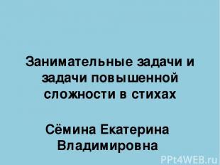 Занимательные задачи и задачи повышенной сложности в стихах Сёмина Екатерина Вла