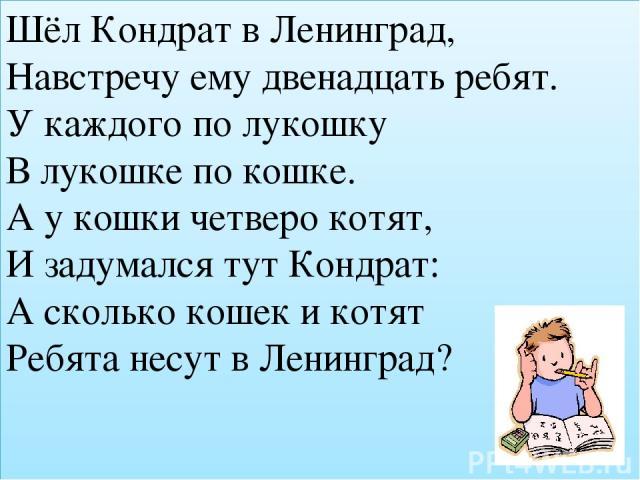 Шёл Кондрат в Ленинград, Навстречу ему двенадцать ребят. У каждого по лукошку В лукошке по кошке. А у кошки четверо котят, И задумался тут Кондрат: А сколько кошек и котят Ребята несут в Ленинград?