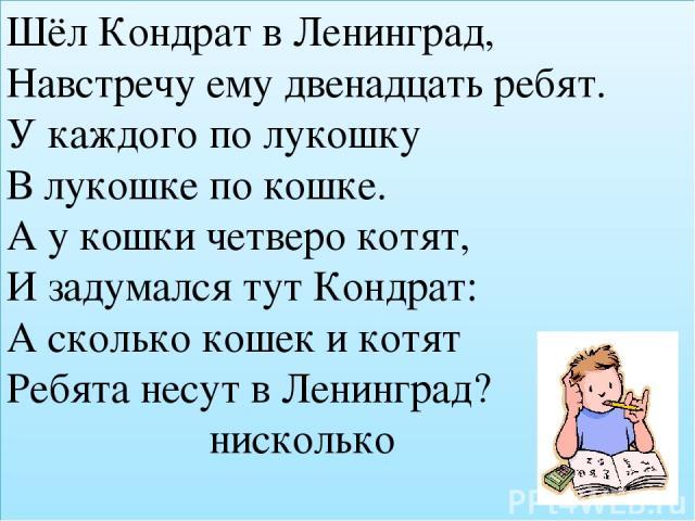 Шёл Кондрат в Ленинград, Навстречу ему двенадцать ребят. У каждого по лукошку В лукошке по кошке. А у кошки четверо котят, И задумался тут Кондрат: А сколько кошек и котят Ребята несут в Ленинград? нисколько