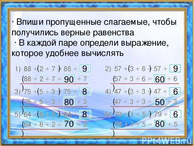 ∙ Впиши пропущенные слагаемые, чтобы получились верные равенства ∙ В каждой паре определи выражение, которое удобнее вычислять ( ) 9 ( ) 90 ( ) 9 ( ) 60 ( ) 8 ( ) 80 ( ) 6 ( ) 50 ( ) 8 ( ) 70 ( ) 6 ( ) 80