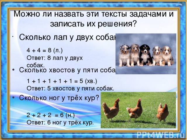 Можно ли назвать эти тексты задачами и записать их решения? Сколько лап у двух собак? 4 + 4 = 8 (л.) Ответ: 8 лап у двух собак. Сколько хвостов у пяти собак? 1 + 1 + 1 + 1 + 1 = 5 (хв.) Ответ: 5 хвостов у пяти собак. Сколько ног у трёх кур? 2 + 2 + …