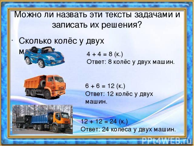Сколько колёс у двух машин? Можно ли назвать эти тексты задачами и записать их решения? 4 + 4 = 8 (к.) Ответ: 8 колёс у двух машин. 6 + 6 = 12 (к.) Ответ: 12 колёс у двух машин. 12 + 12 = 24 (к.) Ответ: 24 колеса у двух машин.
