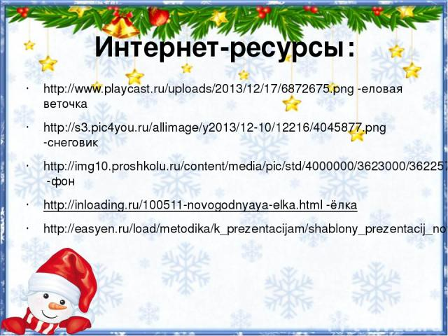 Интернет-ресурсы: http://www.playcast.ru/uploads/2013/12/17/6872675.png -еловая веточка http://s3.pic4you.ru/allimage/y2013/12-10/12216/4045877.png -снеговик http://img10.proshkolu.ru/content/media/pic/std/4000000/3623000/3622573-1cf3f7dbc4d71a9a.pn…