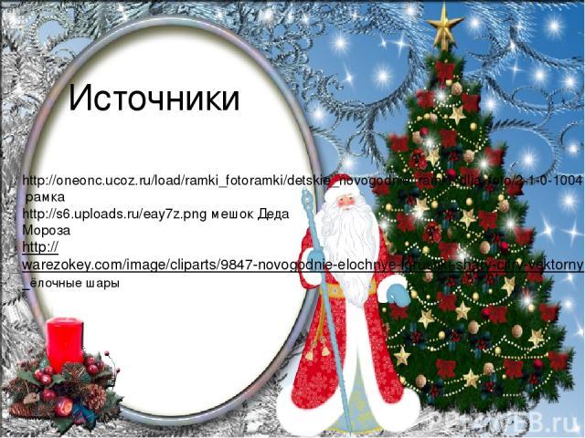 Источники http://oneonc.ucoz.ru/load/ramki_fotoramki/detskie_novogodnie_ramki_dlja_foto/2-1-0-1004 рамка http://s6.uploads.ru/eay7z.png мешок Деда Мороза http://warezokey.com/image/cliparts/9847-novogodnie-elochnye-igrushki-shary-cifry-vektornye-kli…