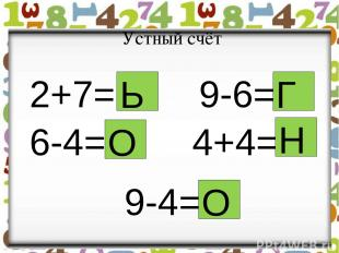 Устный счёт 2+7= 9-6= 6-4= = 4+4= 9-4= Ь О Н Г О