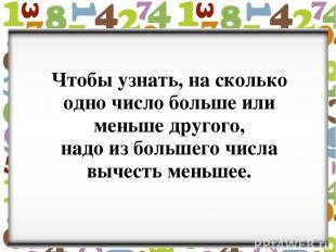 Чтобы узнать, на сколько одно число больше или меньше другого, надо из большего