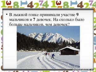 В лыжной гонке принимали участие 9 мальчиков и 7 девочек. На сколько было больше