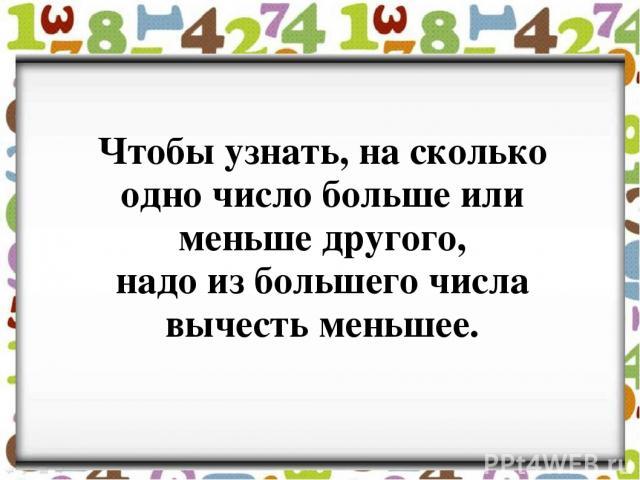 Чтобы узнать, на сколько одно число больше или меньше другого, надо из большего числа вычесть меньшее.