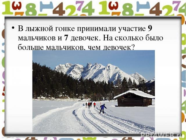 В лыжной гонке принимали участие 9 мальчиков и 7 девочек. На сколько было больше мальчиков, чем девочек?