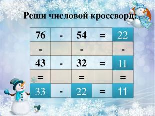 Реши числовой кроссворд: 22 11 33 22 11 76 - 54 = - - - 43 - 32 = = = = - = Если