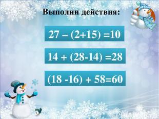 Выполни действия: 27 – (2+15) = 27 – (2+15) =10 14 + (28-14) = 14 + (28-14) =28