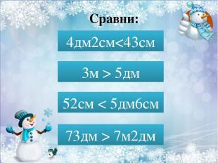 Сравни: 4дм 2см…43см 4дм2см 5дм 52см… 5дм6см 52см < 5дм6см 73дм…7м2дм 73дм > 7м2